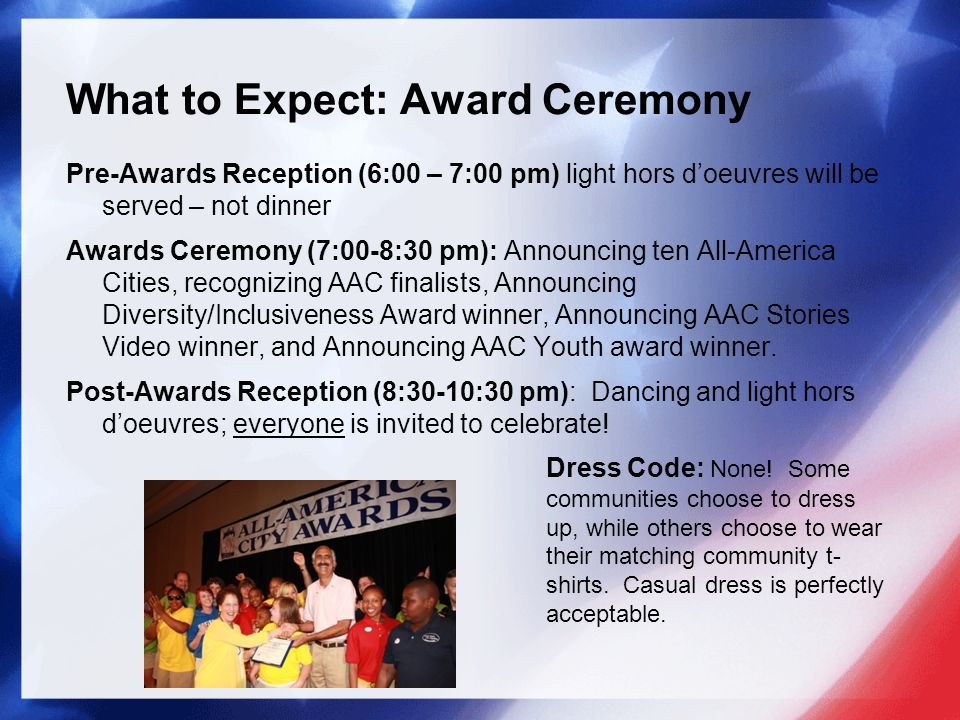 What to Expect: Award Ceremony Pre-Awards Reception (6:00 – 7:00 pm) light hors doeuvres will be served – not dinner Awards Ceremony (7:00-8:30 pm): Announcing ten All-America Cities, recognizing AAC finalists, Announcing Diversity/Inclusiveness Award winner, Announcing AAC Stories Video winner, and Announcing AAC Youth award winner.