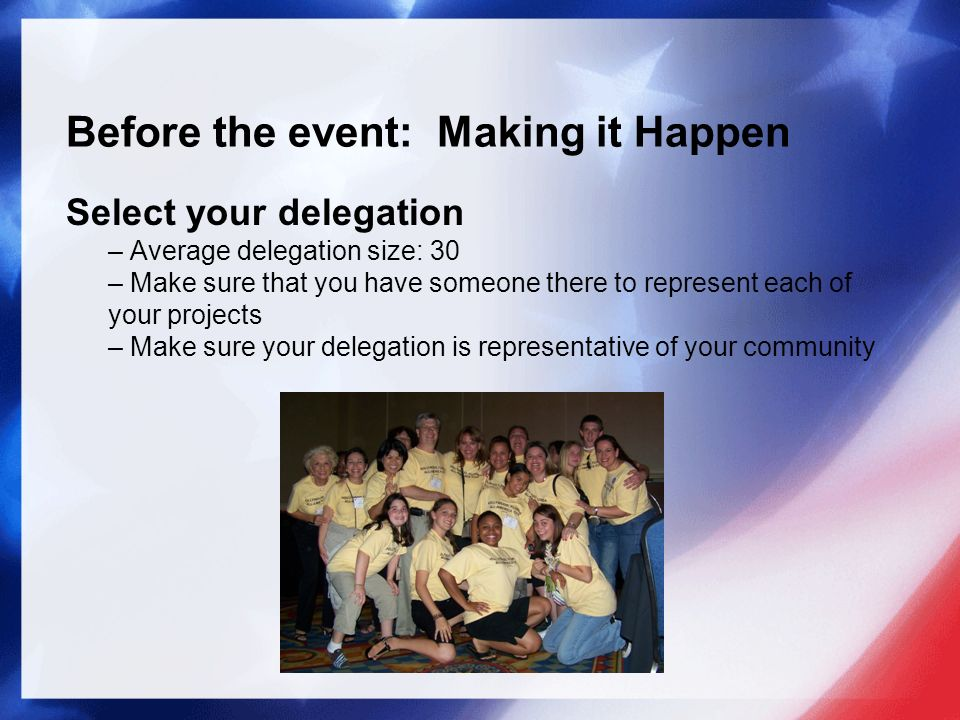 Before the event: Making it Happen Select your delegation – Average delegation size: 30 – Make sure that you have someone there to represent each of your projects – Make sure your delegation is representative of your community