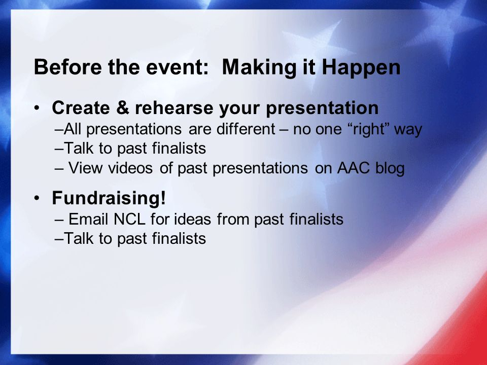 Before the event: Making it Happen Create & rehearse your presentation –All presentations are different – no one right way –Talk to past finalists – View videos of past presentations on AAC blog Fundraising.