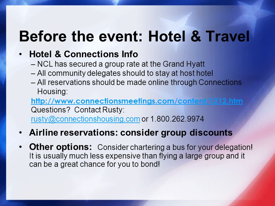 Before the event: Hotel & Travel Hotel & Connections Info – NCL has secured a group rate at the Grand Hyatt – All community delegates should to stay at host hotel – All reservations should be made online through Connections Housing: http://www.connectionsmeetings.com/content/1212.htm http://www.connectionsmeetings.com/content/1212.htm Questions.