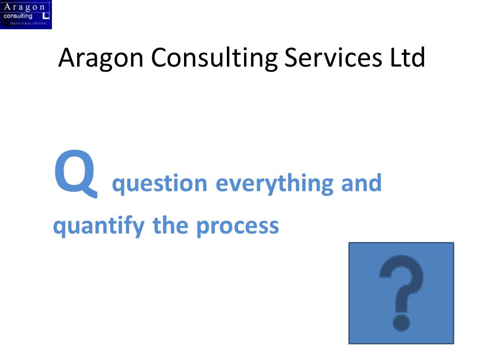 Aragon Consulting Services Ltd Q question everything and quantify the process