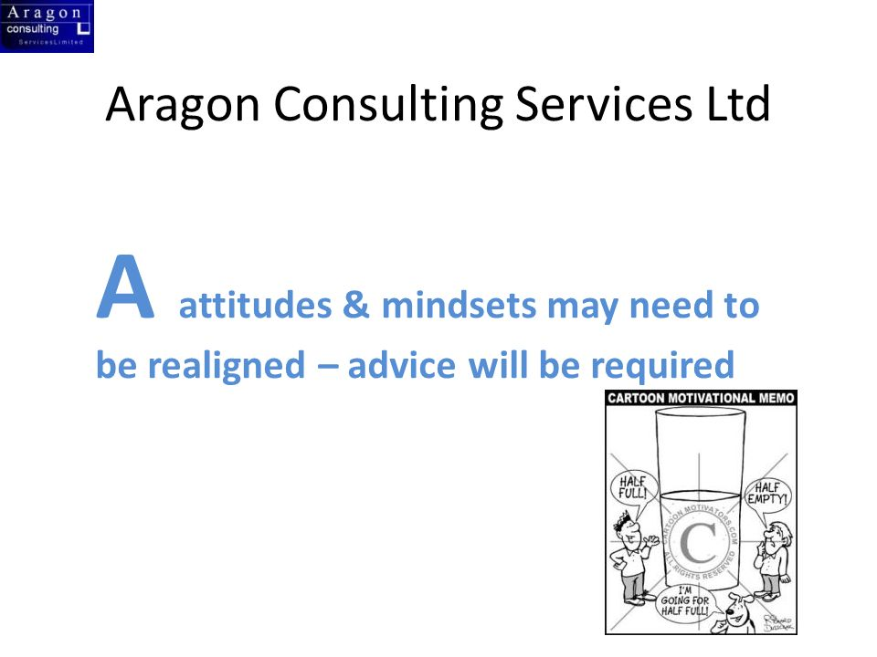 Aragon Consulting Services Ltd A attitudes & mindsets may need to be realigned – advice will be required