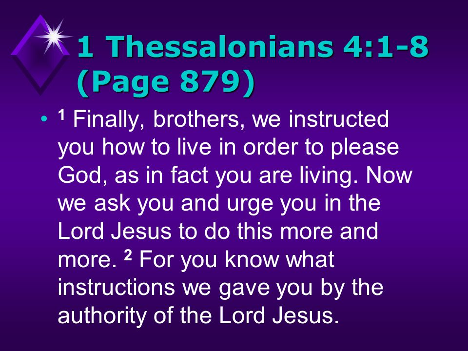 1 Thessalonians 4:1-8 (Page 879) 1 Finally, brothers, we instructed you how to live in order to please God, as in fact you are living.
