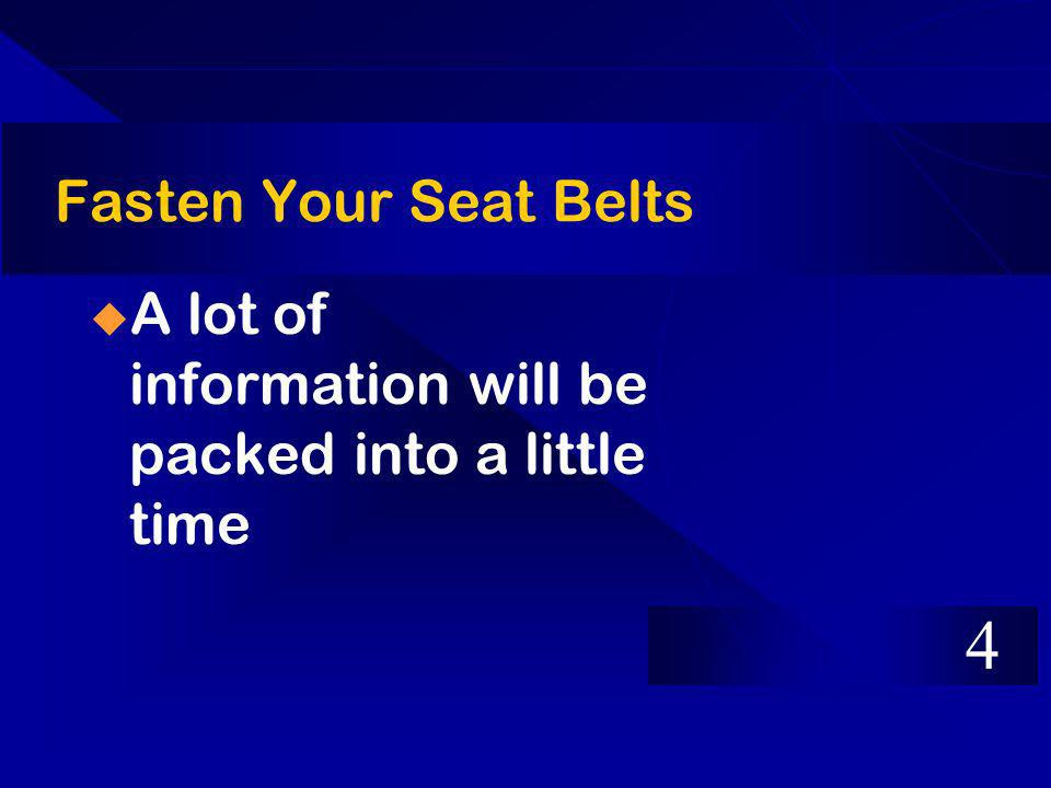 Fasten Your Seat Belts A lot of information will be packed into a little time 4