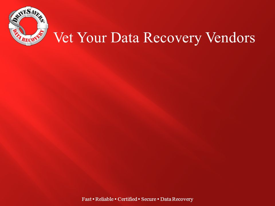 Fast Reliable Certified Secure Data Recovery Negligent or unethical data recovery technicians Unprotected networks housing restored data files Lost or compromised data during transit Switch-up of client data Improper disposal of unwanted storage devices Recovered data returned with viruses or malware Risk Points During Data Recovery