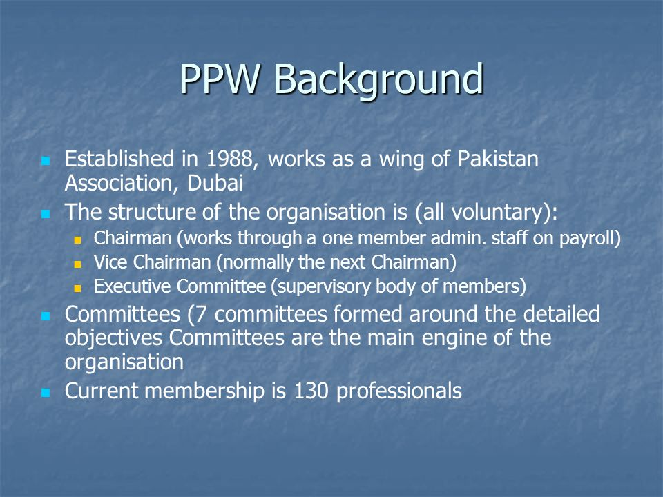 PPW Background Established in 1988, works as a wing of Pakistan Association, Dubai The structure of the organisation is (all voluntary): Chairman (works through a one member admin.