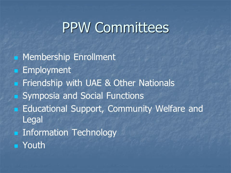PPW Committees Membership Enrollment Employment Friendship with UAE & Other Nationals Symposia and Social Functions Educational Support, Community Welfare and Legal Information Technology Youth
