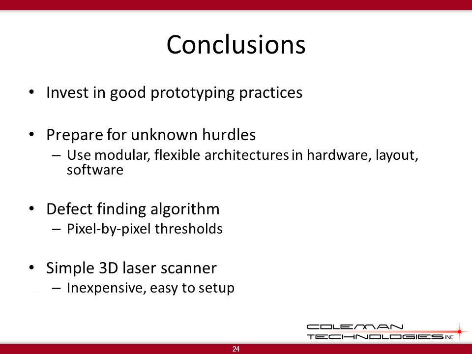 Conclusions Invest in good prototyping practices Prepare for unknown hurdles – Use modular, flexible architectures in hardware, layout, software Defect finding algorithm – Pixel-by-pixel thresholds Simple 3D laser scanner – Inexpensive, easy to setup 24