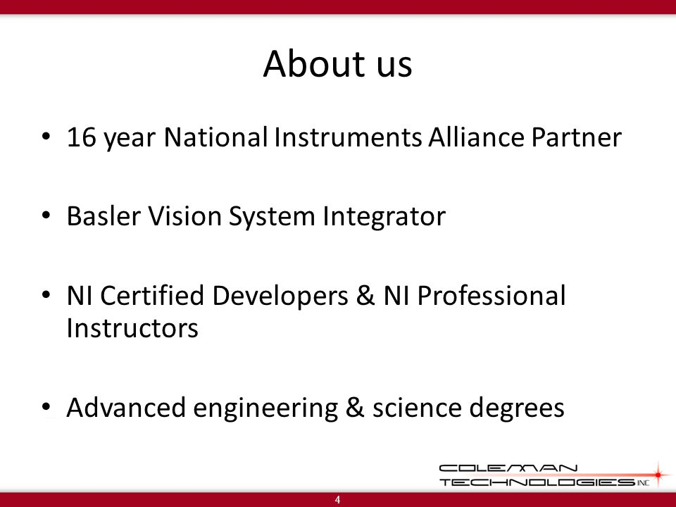 About us 16 year National Instruments Alliance Partner Basler Vision System Integrator NI Certified Developers & NI Professional Instructors Advanced engineering & science degrees 4