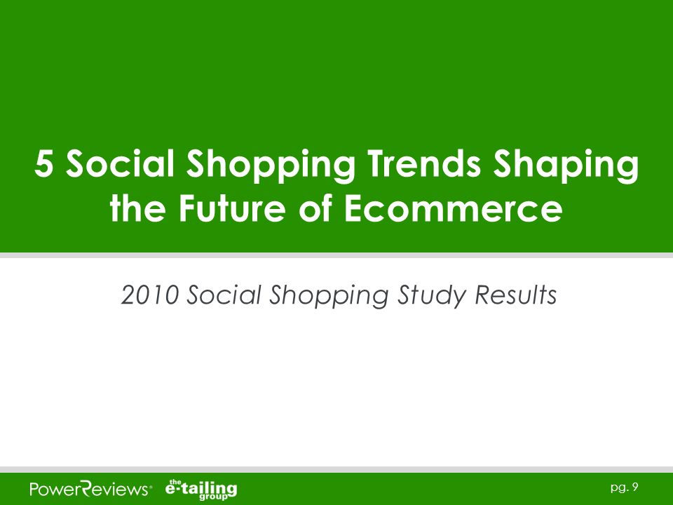 pg. 9 5 Social Shopping Trends Shaping the Future of Ecommerce 2010 Social Shopping Study Results