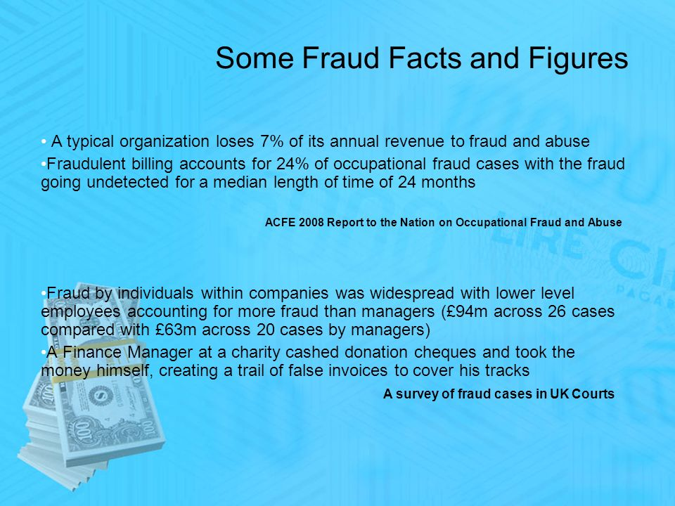 Some Fraud Facts and Figures A typical organization loses 7% of its annual revenue to fraud and abuse Fraudulent billing accounts for 24% of occupational fraud cases with the fraud going undetected for a median length of time of 24 months ACFE 2008 Report to the Nation on Occupational Fraud and Abuse Fraud by individuals within companies was widespread with lower level employees accounting for more fraud than managers (£94m across 26 cases compared with £63m across 20 cases by managers) A Finance Manager at a charity cashed donation cheques and took the money himself, creating a trail of false invoices to cover his tracks A survey of fraud cases in UK Courts