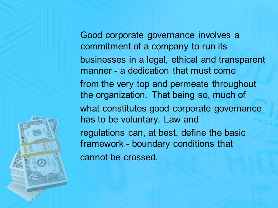 Good corporate governance involves a commitment of a company to run its businesses in a legal, ethical and transparent manner - a dedication that must come from the very top and permeate throughout the organization.