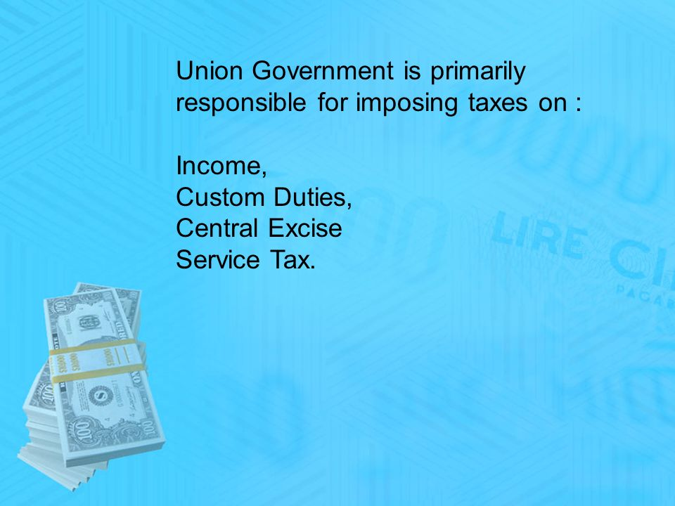 Union Government is primarily responsible for imposing taxes on : Income, Custom Duties, Central Excise Service Tax.