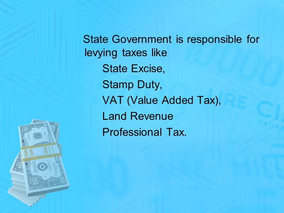 State Government is responsible for levying taxes like State Excise, Stamp Duty, VAT (Value Added Tax), Land Revenue Professional Tax.