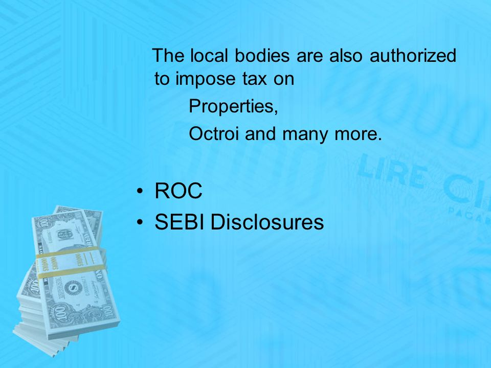 The local bodies are also authorized to impose tax on Properties, Octroi and many more.