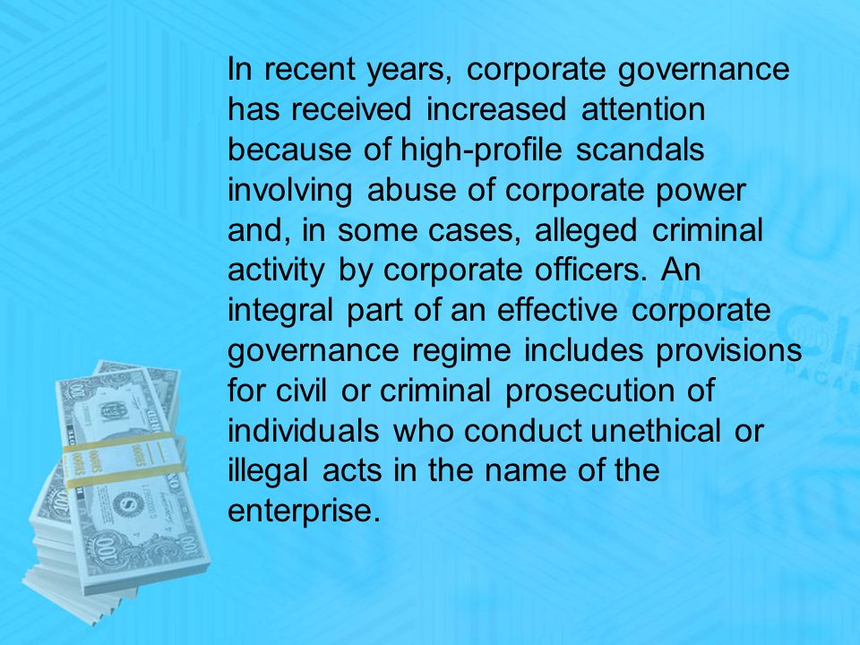 In recent years, corporate governance has received increased attention because of high-profile scandals involving abuse of corporate power and, in some cases, alleged criminal activity by corporate officers.