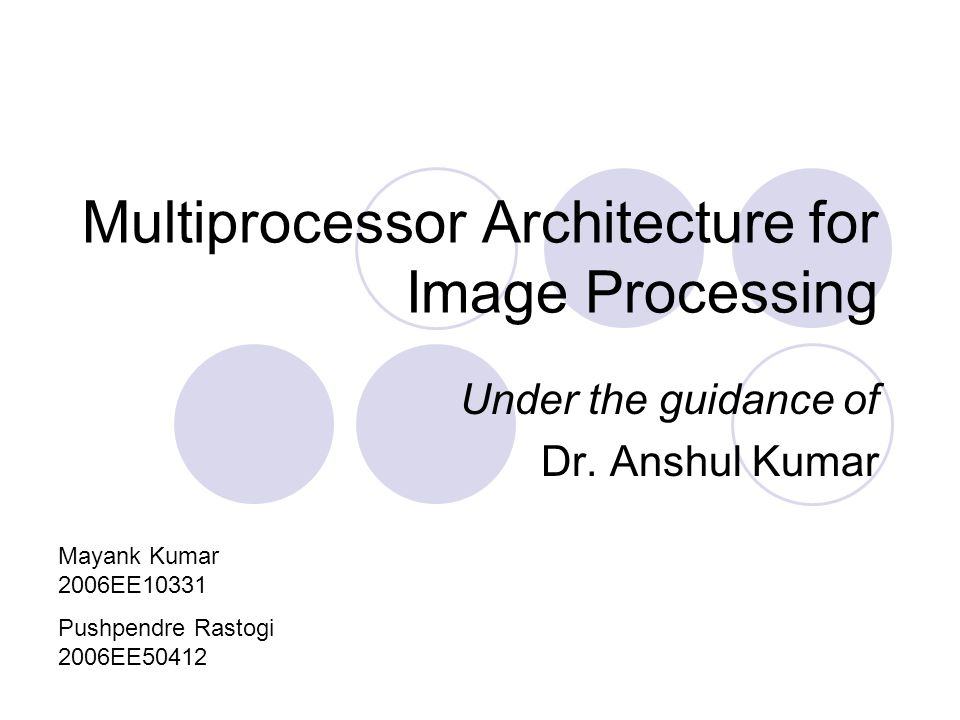Multiprocessor Architecture for Image Processing Under the guidance of Dr.