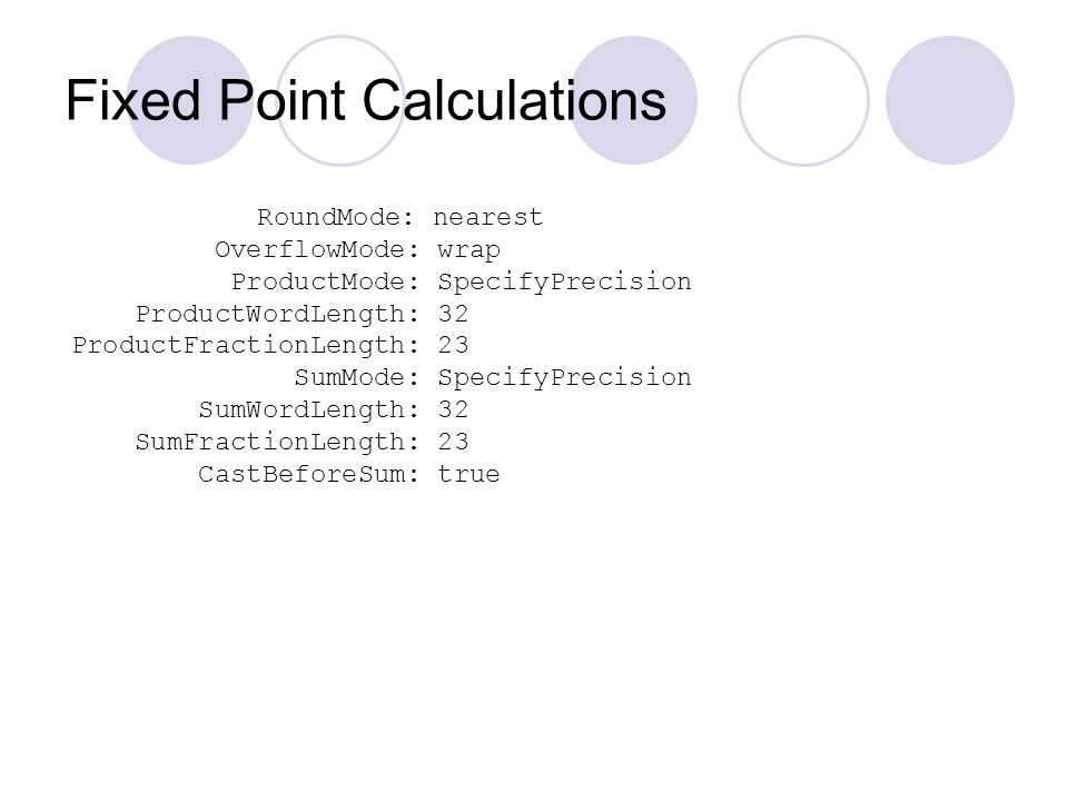 Fixed Point Calculations RoundMode: nearest OverflowMode: wrap ProductMode: SpecifyPrecision ProductWordLength: 32 ProductFractionLength: 23 SumMode: SpecifyPrecision SumWordLength: 32 SumFractionLength: 23 CastBeforeSum: true