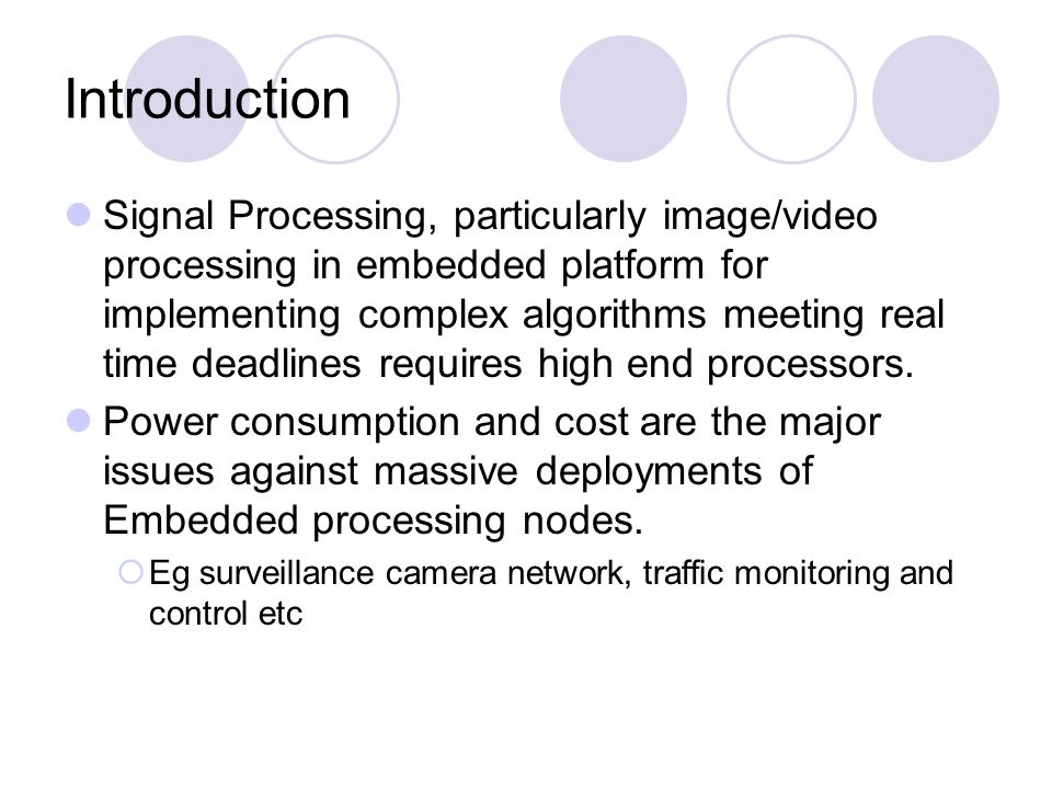 Introduction Signal Processing, particularly image/video processing in embedded platform for implementing complex algorithms meeting real time deadlines requires high end processors.