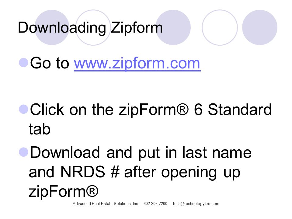 Downloading Zipform Go to   Click on the zipForm® 6 Standard tab Download and put in last name and NRDS # after opening up zipForm® Advanced Real Estate Solutions, Inc