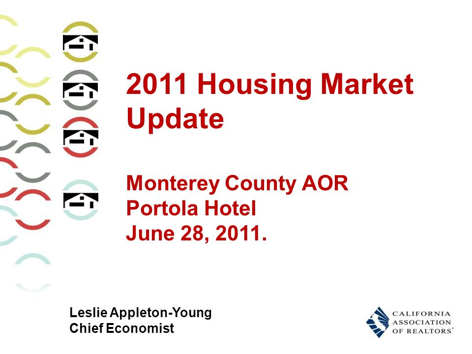 Leslie Appleton-Young Chief Economist 2011 Housing Market Update Monterey County AOR Portola Hotel June 28, 2011.
