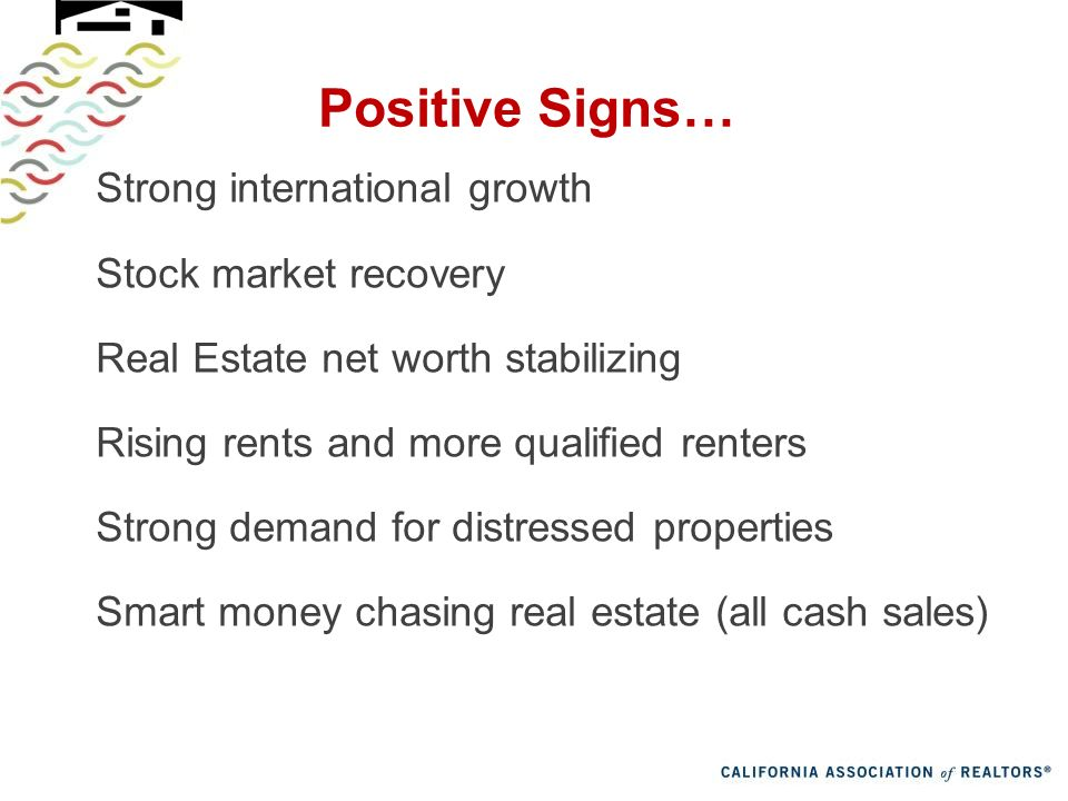 Positive Signs… Strong international growth Stock market recovery Real Estate net worth stabilizing Rising rents and more qualified renters Strong demand for distressed properties Smart money chasing real estate (all cash sales)