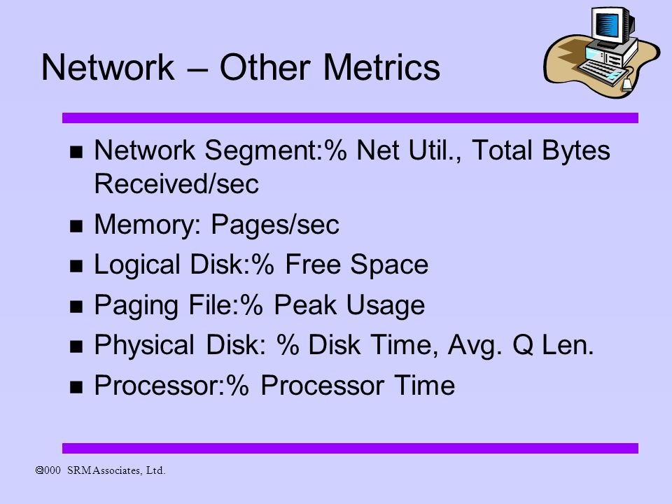 Network – Other Metrics Network Segment:% Net Util., Total Bytes Received/sec Memory: Pages/sec Logical Disk:% Free Space Paging File:% Peak Usage Physical Disk: % Disk Time, Avg.