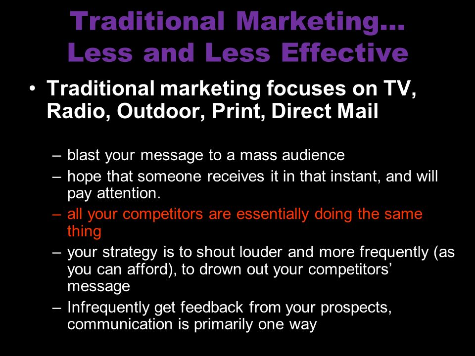 Traditional Marketing… Less and Less Effective Traditional marketing focuses on TV, Radio, Outdoor, Print, Direct Mail –blast your message to a mass audience –hope that someone receives it in that instant, and will pay attention.