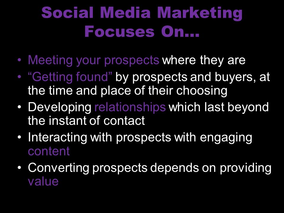 Social Media Marketing Focuses On… Meeting your prospects where they are Getting found by prospects and buyers, at the time and place of their choosing Developing relationships which last beyond the instant of contact Interacting with prospects with engaging content Converting prospects depends on providing value
