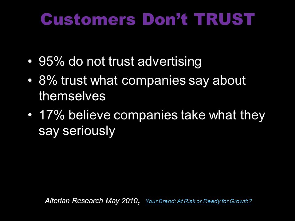 Customers Dont TRUST 95% do not trust advertising 8% trust what companies say about themselves 17% believe companies take what they say seriously Alterian Research May 2010, Your Brand: At Risk or Ready for Growth.