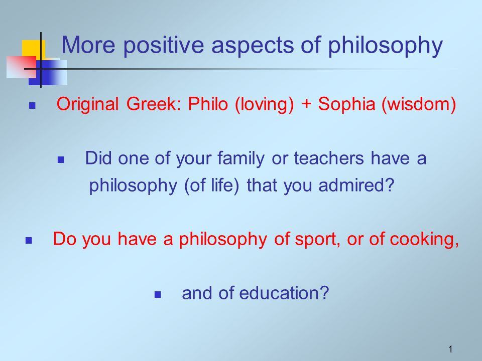 1 More positive aspects of philosophy Original Greek: Philo (loving) + Sophia (wisdom) Did one of your family or teachers have a philosophy (of life) that you admired.