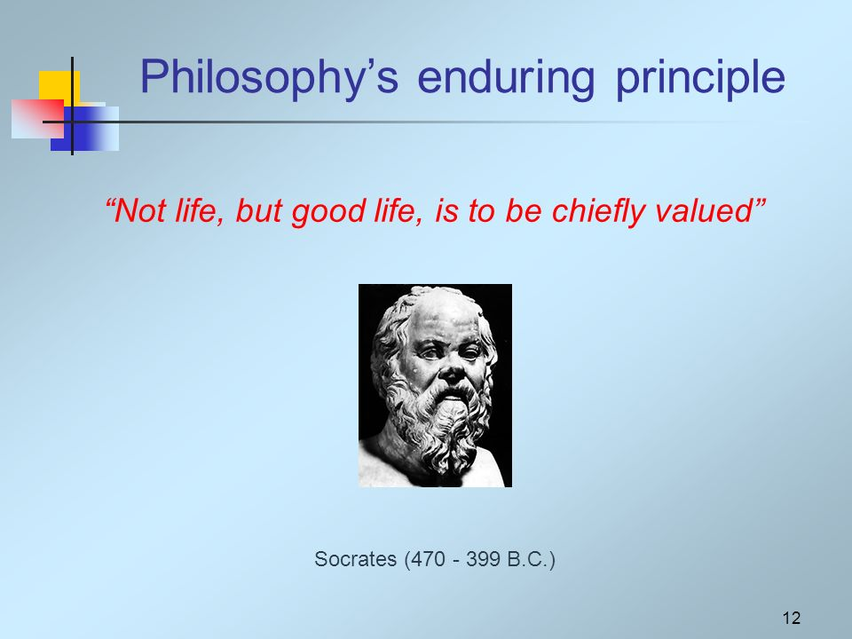 12 Philosophys enduring principle Socrates ( B.C.) Not life, but good life, is to be chiefly valued