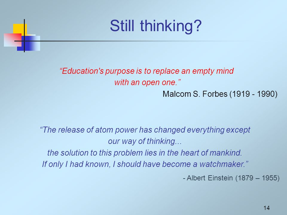 14 Still thinking. Education s purpose is to replace an empty mind with an open one.