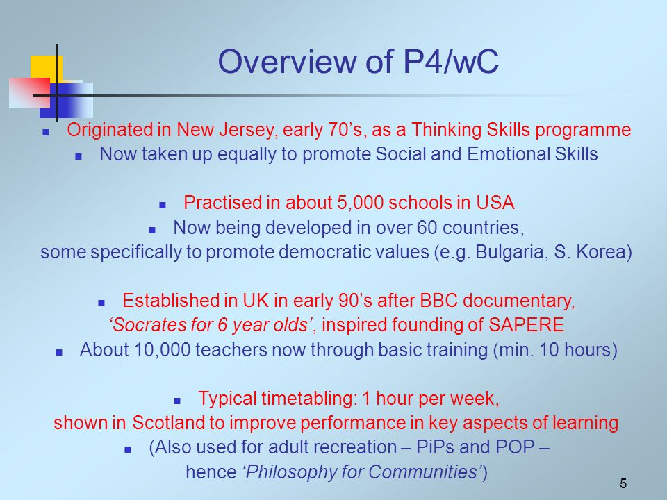 5 Overview of P4/wC Originated in New Jersey, early 70s, as a Thinking Skills programme Now taken up equally to promote Social and Emotional Skills Practised in about 5,000 schools in USA Now being developed in over 60 countries, some specifically to promote democratic values (e.g.