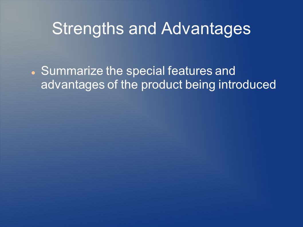 Strengths and Advantages Summarize the special features and advantages of the product being introduced