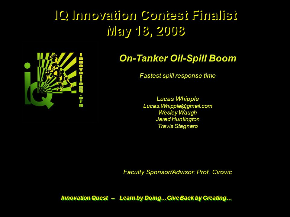 1 5/18/08 IQ 2008 Contest Finalist © 2008 & Innovation Q Innovation Quest – Learn by Doing…Give Back by Creating… On-Tanker Oil-Spill Boom Fastest spill response time Lucas Whipple Wesley Waugh Jared Huntington Travis Stagnaro Faculty Sponsor/Advisor: Prof.