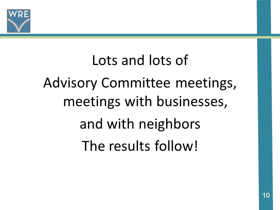 10 Lots and lots of Advisory Committee meetings, meetings with businesses, and with neighbors The results follow!