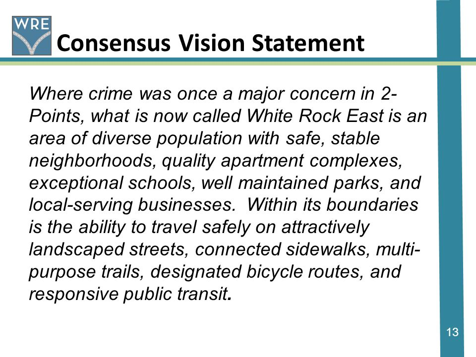 13 Consensus Vision Statement Where crime was once a major concern in 2- Points, what is now called White Rock East is an area of diverse population with safe, stable neighborhoods, quality apartment complexes, exceptional schools, well maintained parks, and local-serving businesses.
