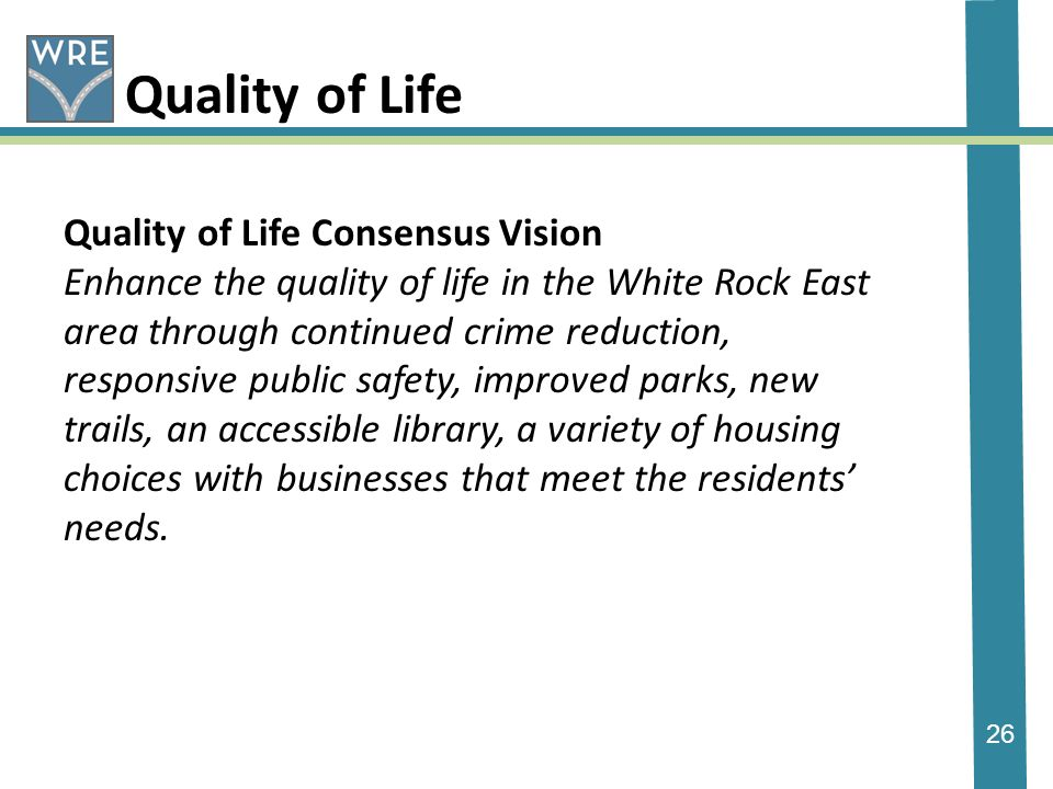 26 Quality of Life Quality of Life Consensus Vision Enhance the quality of life in the White Rock East area through continued crime reduction, responsive public safety, improved parks, new trails, an accessible library, a variety of housing choices with businesses that meet the residents needs.