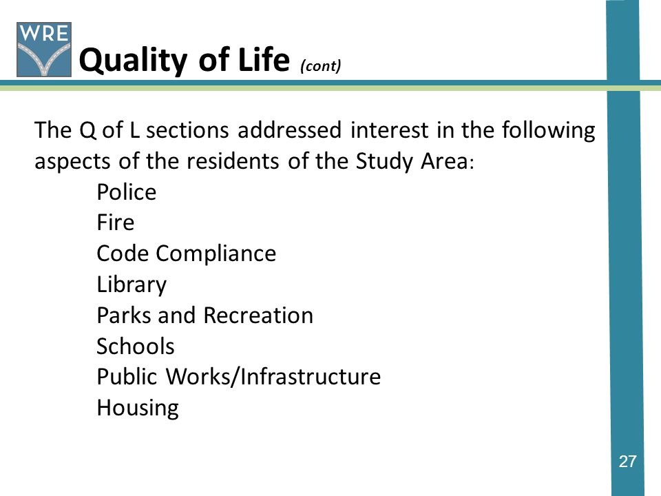 27 Quality of Life (cont) The Q of L sections addressed interest in the following aspects of the residents of the Study Area : Police Fire Code Compliance Library Parks and Recreation Schools Public Works/Infrastructure Housing