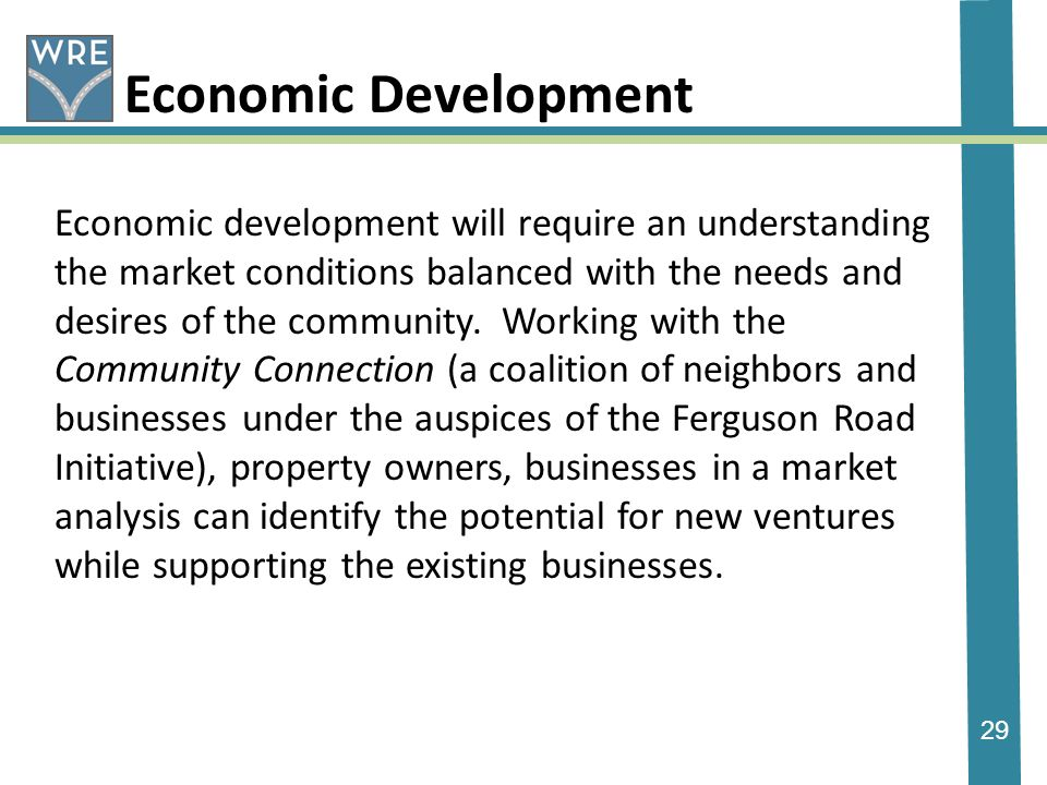 29 Economic Development Economic development will require an understanding the market conditions balanced with the needs and desires of the community.