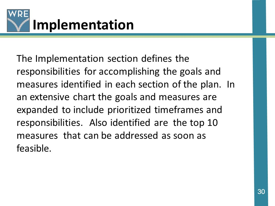 30 Implementation The Implementation section defines the responsibilities for accomplishing the goals and measures identified in each section of the plan.