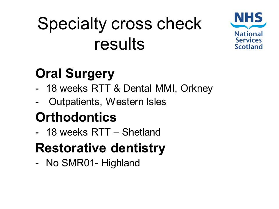 Specialty cross check results Oral Surgery -18 weeks RTT & Dental MMI, Orkney - Outpatients, Western Isles Orthodontics -18 weeks RTT – Shetland Restorative dentistry -No SMR01- Highland