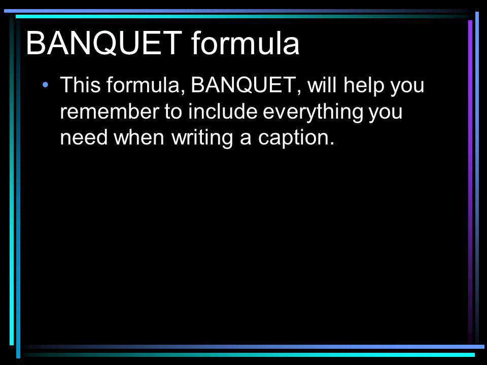 BANQUET formula This formula, BANQUET, will help you remember to include everything you need when writing a caption.