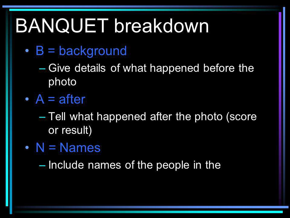 BANQUET breakdown B = background –Give details of what happened before the photo A = after –Tell what happened after the photo (score or result) N = Names –Include names of the people in the