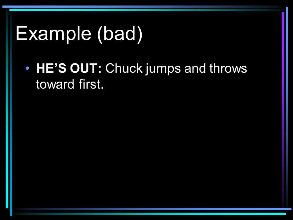 Example (bad) HES OUT: Chuck jumps and throws toward first.