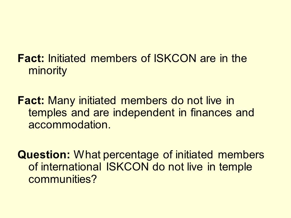 Fact: Initiated members of ISKCON are in the minority Fact: Many initiated members do not live in temples and are independent in finances and accommodation.