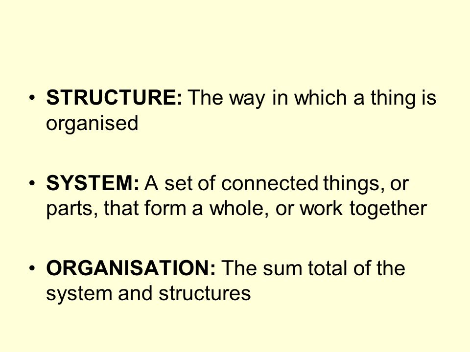 STRUCTURE: The way in which a thing is organised SYSTEM: A set of connected things, or parts, that form a whole, or work together ORGANISATION: The sum total of the system and structures