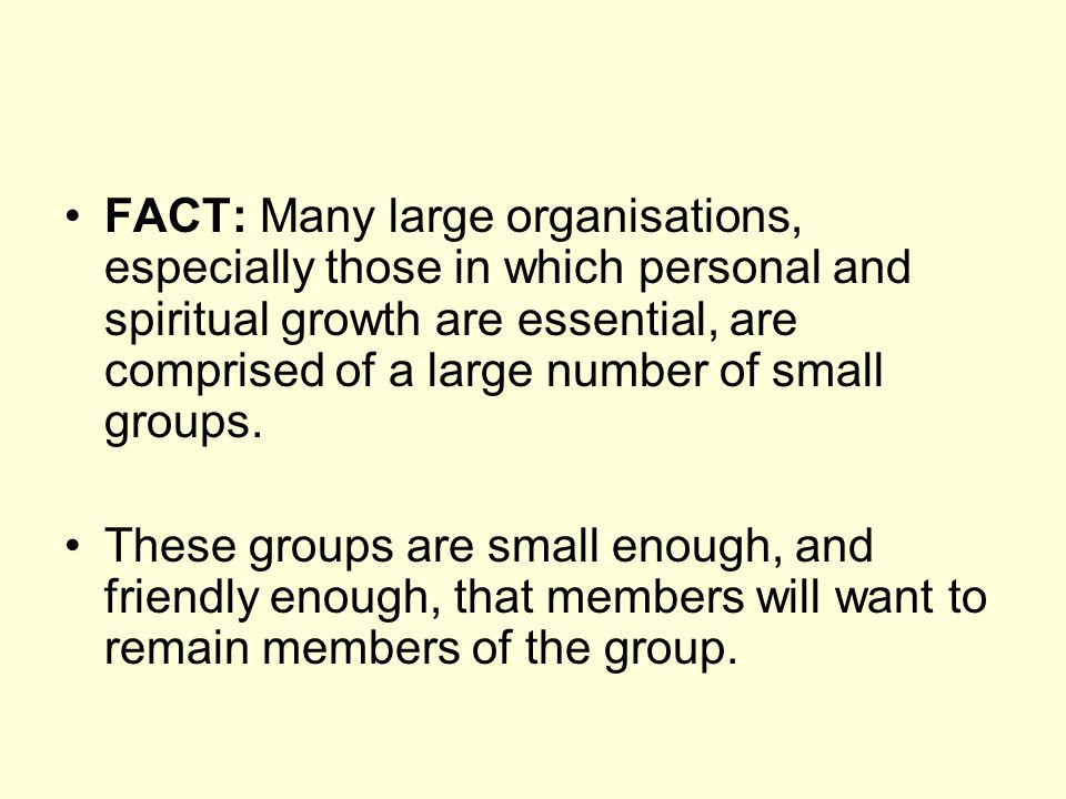 FACT: Many large organisations, especially those in which personal and spiritual growth are essential, are comprised of a large number of small groups.
