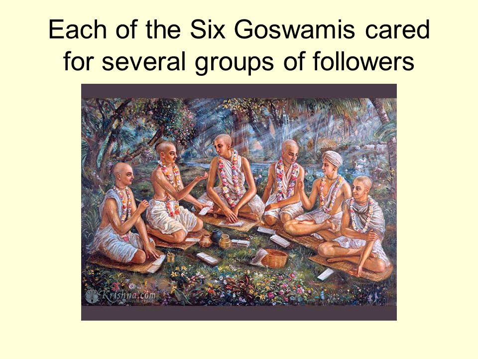 Each of the Six Goswamis cared for several groups of followers